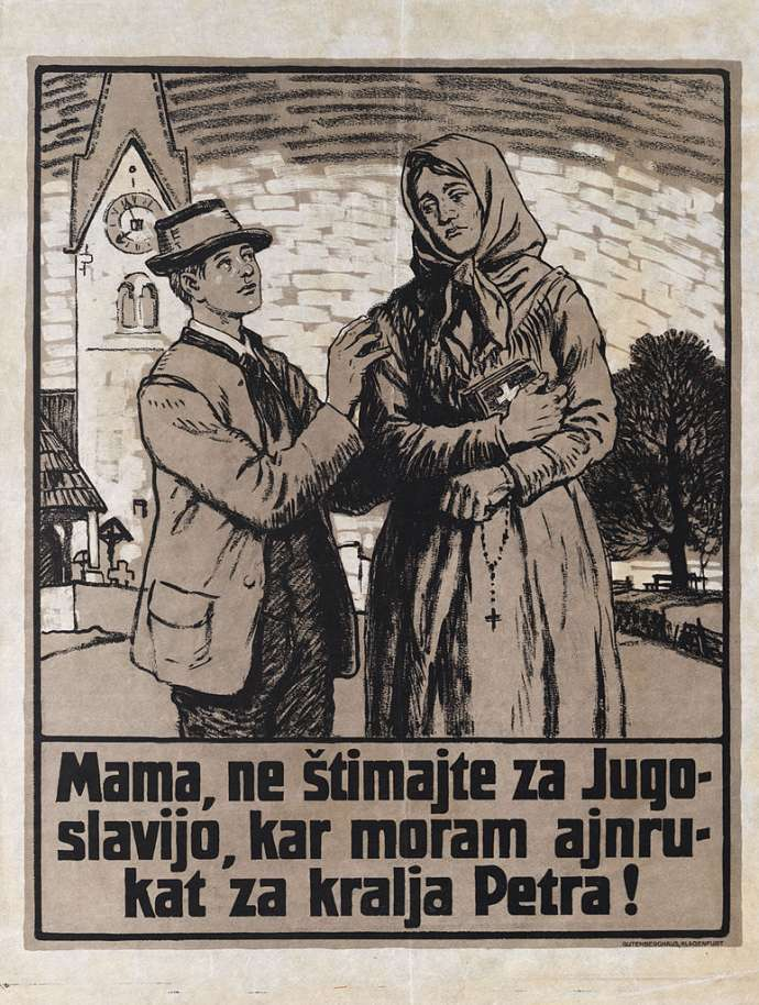 "Austrian propaganda poster in Slovene from 1920. The text reads: ""Mother, do not vote for Yugoslavia, or I will be drafted for King Peter"". With such messages, the Austrian side tried to persuade voters that the military matters and bloodthirstiness were characteristic of Yugoslavs, whereas the Austrians and Germans were depicted as peace-loving. (WIkipedia)"